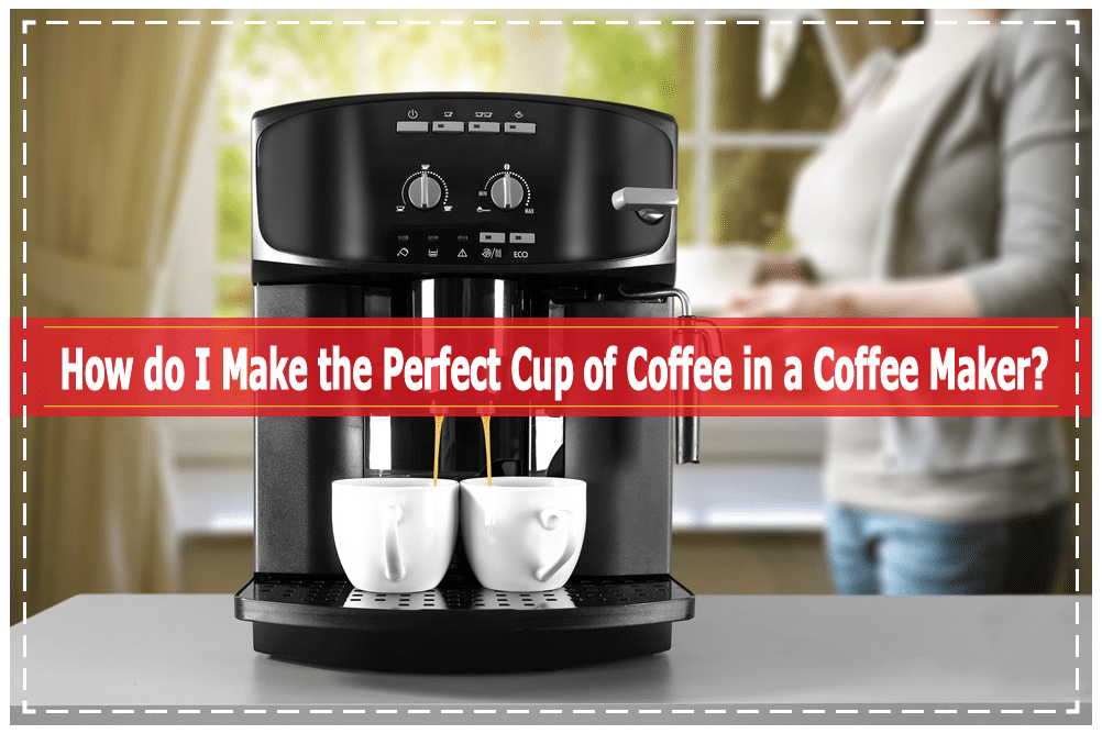 How Do I Make The Perfect Cup Of Coffee In A Coffee Maker
