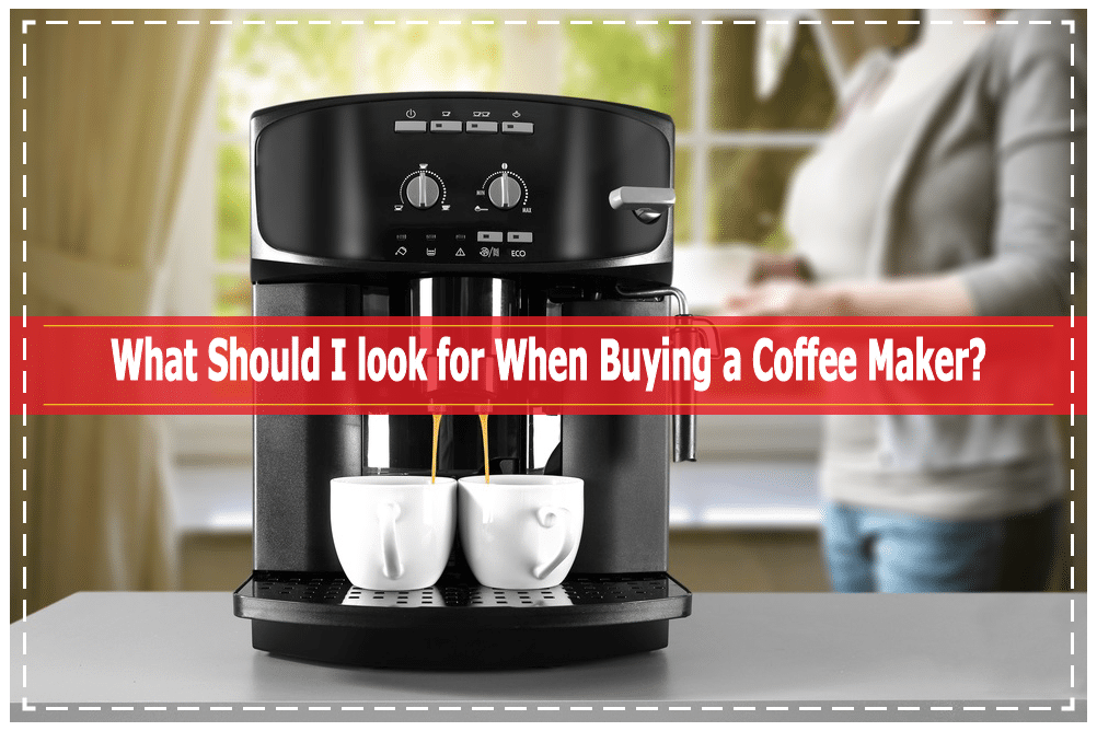 What Should I Look For When Buying A Coffee Maker